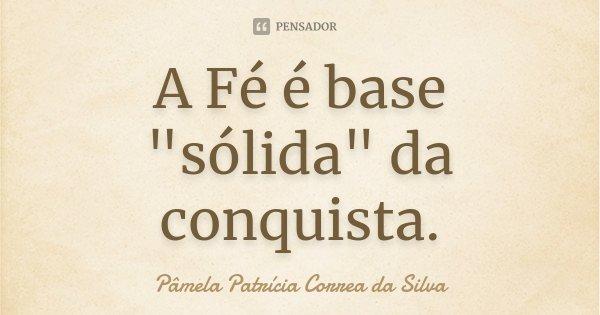 """A Fé é base """"sólida"""" da conquista.... Frase de Pâmela Patrícia Correa da Silva."""