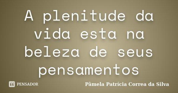 A plenitude da vida esta na beleza de seus pensamentos... Frase de Pâmela Patrícia Correa da Silva.