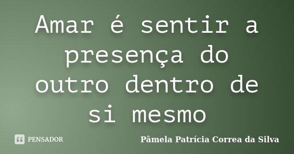 Amar é sentir a presença do outro dentro de si mesmo... Frase de Pâmela Patrícia Correa da Silva.