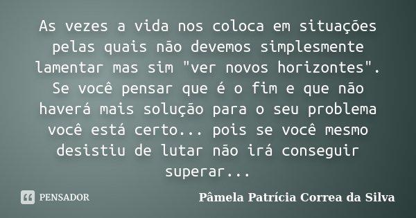 """As vezes a vida nos coloca em situações pelas quais não devemos simplesmente lamentar mas sim """"ver novos horizontes"""". Se você pensar que é o fim e que... Frase de Pâmela Patrícia Correa da Silva."""