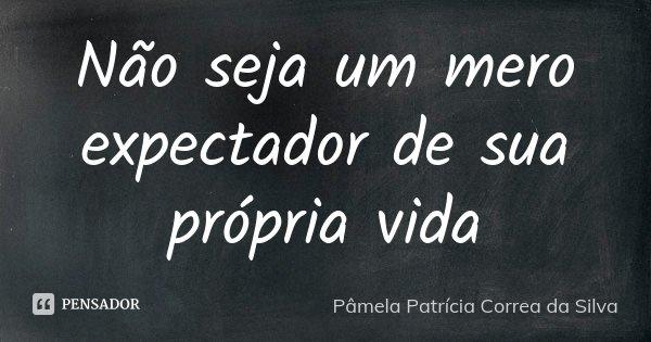 Não seja um mero expectador de sua própria vida... Frase de Pâmela Patrícia Correa da Silva.