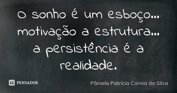 O sonho é um esboço... motivação a estrutura... a persistência é a realidade.... Frase de Pâmela Patrícia Correa da Silva.
