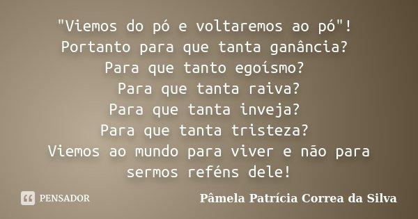 """""""Viemos do pó e voltaremos ao pó""""! Portanto para que tanta ganância? Para que tanto egoísmo? Para que tanta raiva? Para que tanta inveja? Para que tan... Frase de Pâmela Patrícia Correa da Silva."""