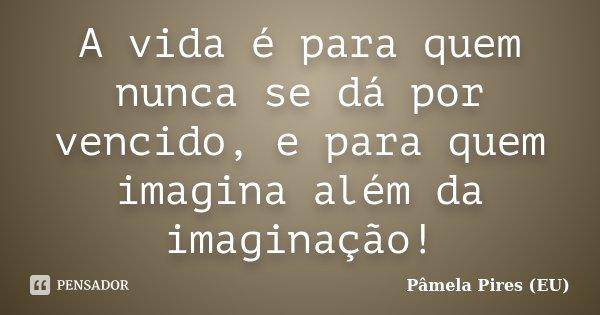 A vida é para quem nunca se dá por vencido, e para quem imagina além da imaginação!... Frase de Pâmela Pires (EU).