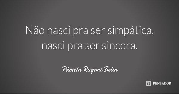 Não nasci pra ser simpática, nasci pra ser sincera.... Frase de Pâmela Rugoni Belin.