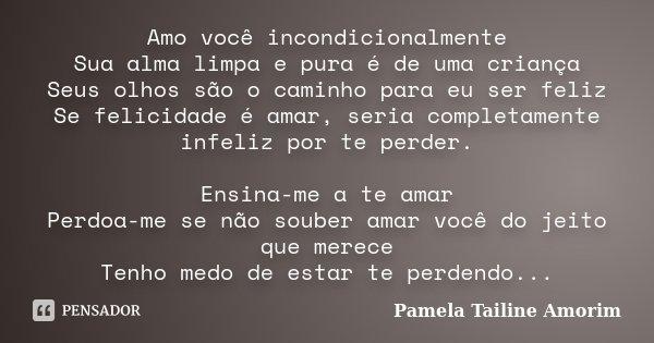 Amo você incondicionalmente Sua alma limpa e pura é de uma criança Seus olhos são o caminho para eu ser feliz Se felicidade é amar, seria completamente infeliz ... Frase de Pamela Tailine Amorim.