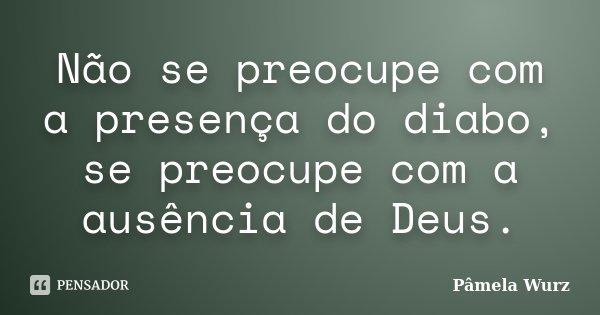 Não se preocupe com a presença do diabo, se preocupe com a ausência de Deus.... Frase de Pâmela Wurz.