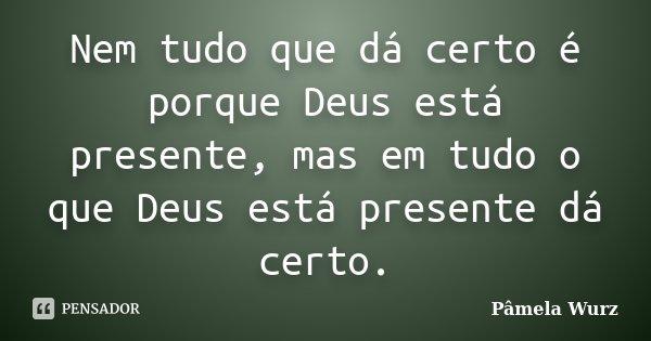 Nem tudo que dá certo é porque Deus está presente, mas em tudo o que Deus está presente dá certo.... Frase de Pâmela Wurz.