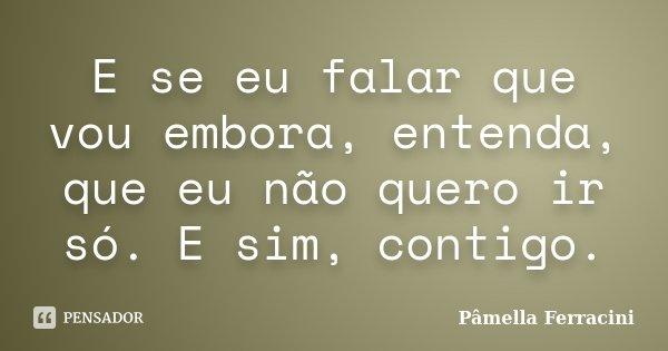 E se eu falar que vou embora, entenda, que eu não quero ir só. E sim, contigo.... Frase de Pâmella Ferracini.