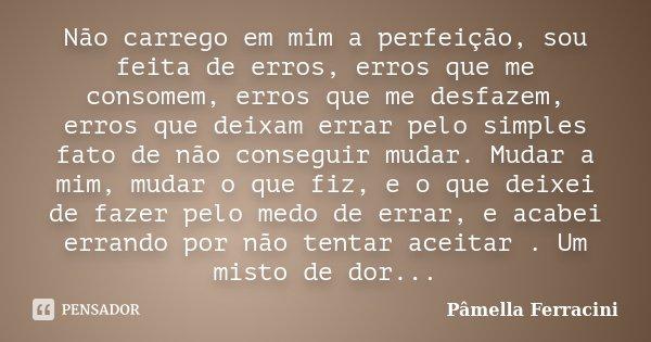 Não carrego em mim a perfeição, sou feita de erros, erros que me consomem, erros que me desfazem, erros que deixam errar pelo simples fato de não conseguir muda... Frase de Pâmella Ferracini.