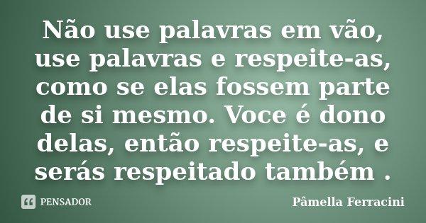 Não use palavras em vão, use palavras e respeite-as, como se elas fossem parte de si mesmo. Voce é dono delas, então respeite-as, e serás respeitado também .... Frase de Pâmella Ferracini.