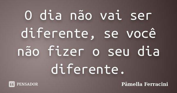 O dia não vai ser diferente, se você não fizer o seu dia diferente.... Frase de Pâmella Ferracini.
