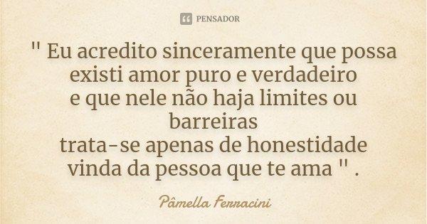""""""" Eu acredito sinceramente que possa existi amor puro e verdadeiro e que nele não haja limites ou barreiras trata-se apenas de honestidade vinda da pessoa ... Frase de Pâmella Ferracini."""