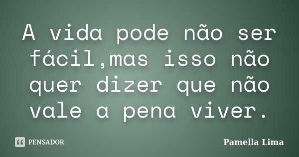 A vida pode não ser fácil,mas isso não quer dizer que não vale a pena viver.... Frase de Pamella Lima.