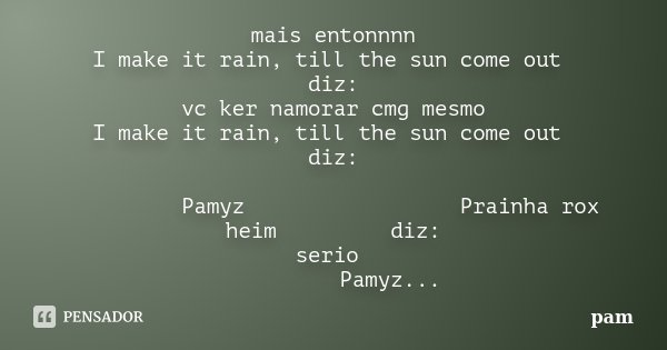 mais entonnnn    I make it rain, till the sun come out     diz: vc ker namorar cmg mesmo    I make it rain, till the sun come out     diz:          Pamyz       ... Frase de pam.