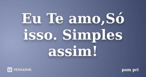 Eu Te amo,Só isso. Simples assim!... Frase de Pam Pri.