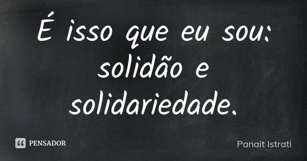 É isso que eu sou: solidão e solidariedade.... Frase de Panait Istrati.