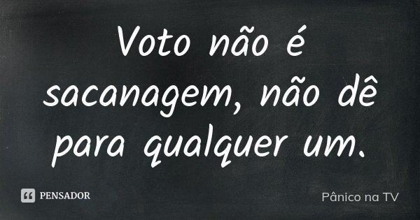 Voto não é sacanagem, não dê para qualquer um.... Frase de Pânico na TV.