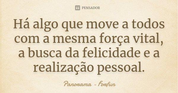 Há algo que move a todos com a mesma força vital, a busca da felicidade e a realização pessoal.... Frase de Panorama - Forfun.