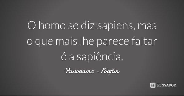 O homo se diz sapiens, mas o que mais lhe parece faltar é a sapiência.... Frase de Panorama - Forfun.