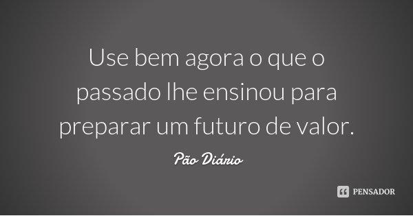 Use bem agora o que o passado lhe ensinou para preparar um futuro de valor.... Frase de Pão Diário.