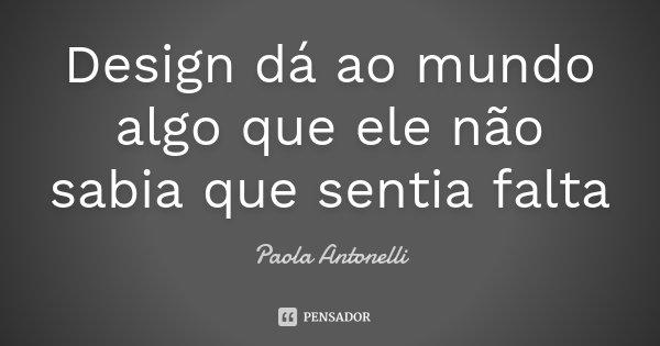 Design dá ao mundo algo que ele não sabia que sentia falta... Frase de Paola Antonelli.