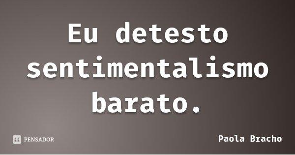 Eu detesto sentimentalismo barato.... Frase de Paola Bracho.