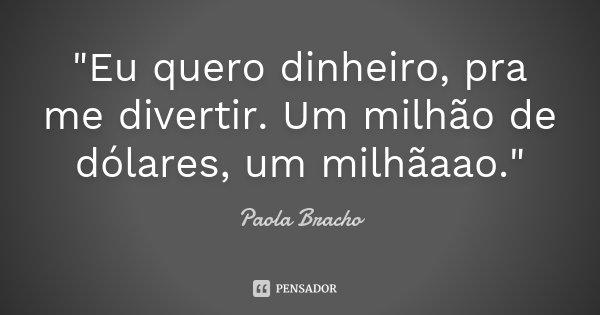 """""""Eu quero dinheiro, pra me divertir. Um milhão de dólares, um milhãaao.""""... Frase de Paola Bracho."""