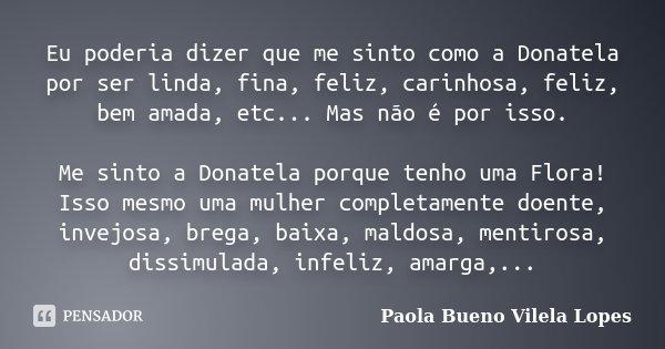 Eu poderia dizer que me sinto como a Donatela por ser linda, fina, feliz, carinhosa, feliz, bem amada, etc... Mas não é por isso. Me sinto a Donatela porque ten... Frase de Paola Bueno Vilela Lopes.