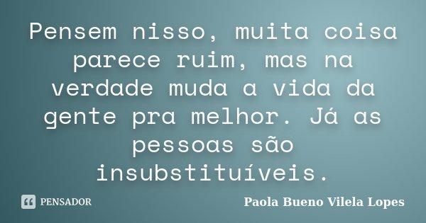 Pensem nisso, muita coisa parece ruim, mas na verdade muda a vida da gente pra melhor. Já as pessoas são insubstituíveis.... Frase de Paola Bueno Vilela Lopes.