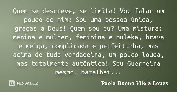 Quem se descreve, se limita! Vou falar um pouco de mim: Sou uma pessoa única, graças a Deus! Quem sou eu? Uma mistura: menina e mulher, feminina e muleka, brava... Frase de Paola Bueno Vilela Lopes.