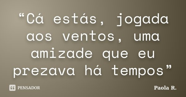 """Cá estás, jogada aos ventos, uma amizade que eu prezava há tempos""... Frase de Paola R.."