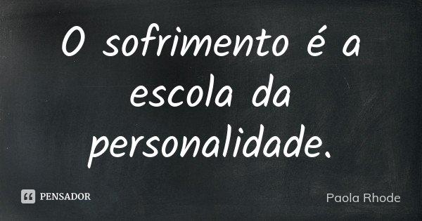 O sofrimento é a escola da personalidade.... Frase de Paola Rhode.