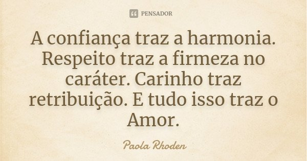 A confiança traz a harmonia. Respeito traz a firmeza no caráter. Carinho traz retribuição. E tudo isso traz o Amor.... Frase de Paola Rhoden.