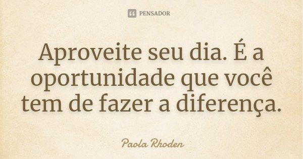 Aproveite seu dia. É a oportunidade que você tem de fazer a diferença.... Frase de Paola Rhoden.