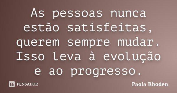 As pessoas nunca estão satisfeitas, querem sempre mudar. Isso leva à evolução e ao progresso.... Frase de Paola Rhoden.