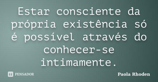 Estar consciente da própria existência só é possível através do conhecer-se intimamente.... Frase de Paola Rhoden.