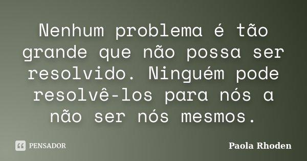 Nenhum problema é tão grande que não possa ser resolvido. Ninguém pode resolvê-los para nós a não ser nós mesmos.... Frase de Paola Rhoden.