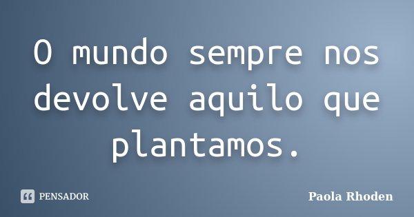 O mundo sempre nos devolve aquilo que plantamos.... Frase de Paola Rhoden.