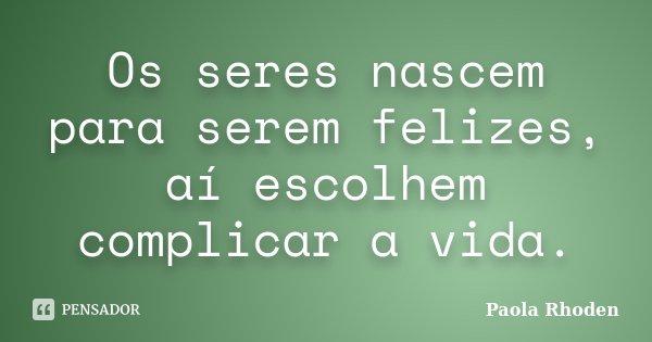 Os seres nascem para serem felizes, aí escolhem complicar a vida.... Frase de Paola Rhoden.