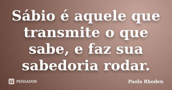 Sábio é aquele que transmite o que sabe, e faz sua sabedoria rodar.... Frase de Paola Rhoden.