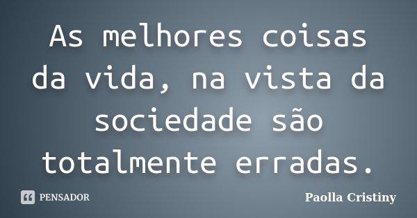 As melhores coisas da vida, na vista da sociedade são totalmente erradas.... Frase de Paolla Cristiny.