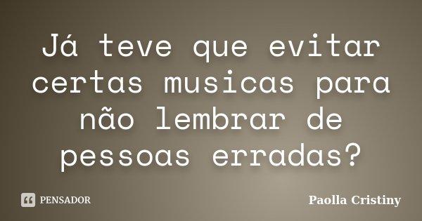 Já teve que evitar certas musicas para não lembrar de pessoas erradas?... Frase de Paolla Cristiny.