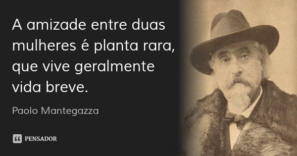 A amizade entre duas mulheres é planta rara, que vive geralmente vida breve.... Frase de Paolo Mantegazza.