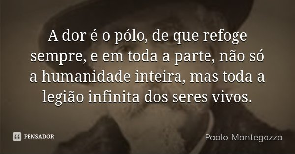 A dor é o pólo, de que refoge sempre, e em toda a parte, não só a humanidade inteira, mas toda a legião infinita dos seres vivos....