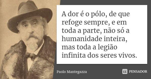 A dor é o pólo, de que refoge sempre, e em toda a parte, não só a humanidade inteira, mas toda a legião infinita dos seres vivos.... Frase de Paolo Mantegazza.