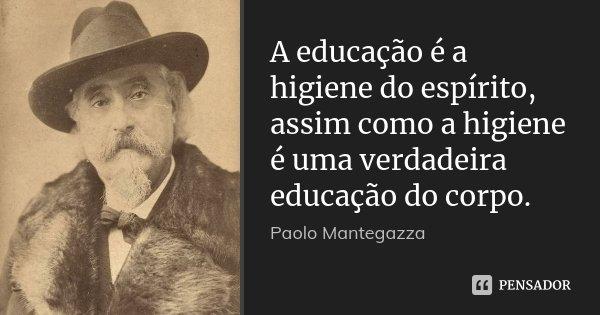 A educação é a higiene do espírito, assim como a higiene é uma verdadeira educação do corpo.... Frase de Paolo Mantegazza.