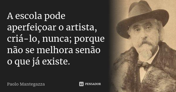 A escola pode aperfeiçoar o artista, criá-lo, nunca; porque não se melhora senão o que já existe.... Frase de Paolo Mantegazza.