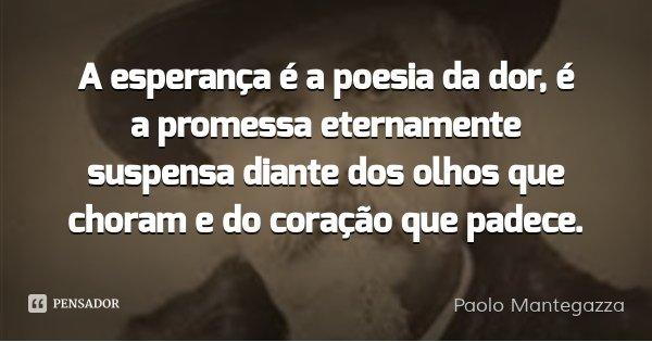 A esperança é a poesia da dor, é a promessa eternamente suspensa diante dos olhos que choram e do coração que padece.... Frase de Paolo Mantegazza.