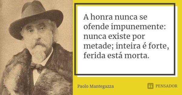 A honra nunca se ofende impunemente: nunca existe por metade; inteira é forte, ferida está morta.... Frase de Paolo Mantegazza.